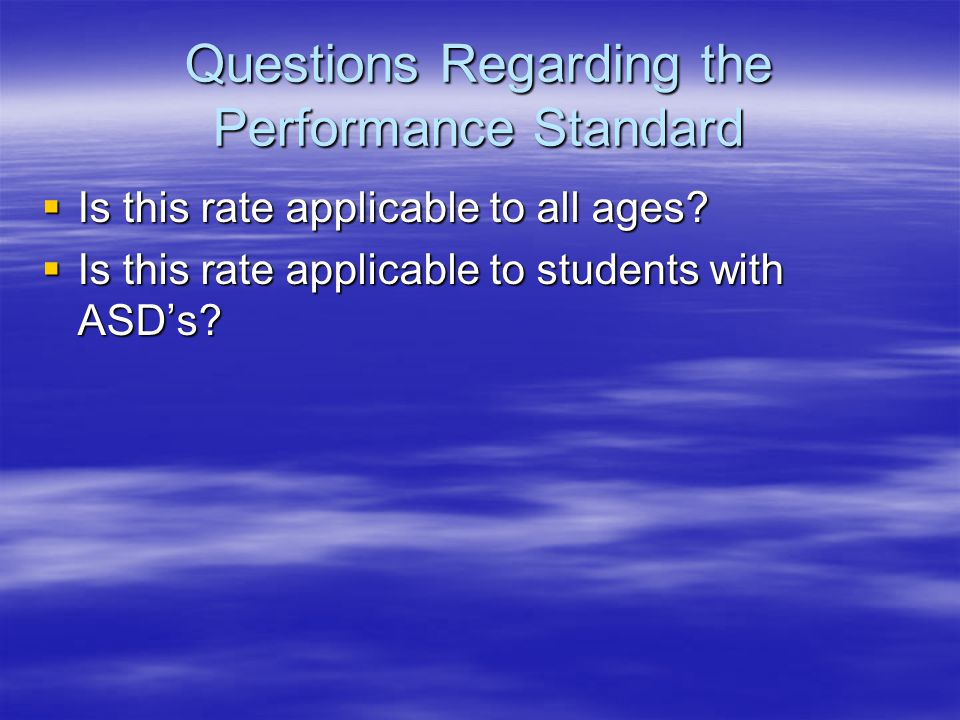 Questions Regarding the Performance Standard  Is this rate applicable to all ages?  Is this rate applicable to students with ASD's?
