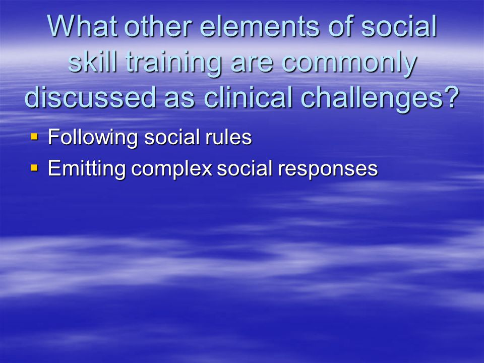 What other elements of social skill training are commonly discussed as clinical challenges?  Following social rules  Emitting complex social respons