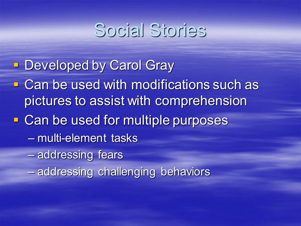Social Stories  Developed by Carol Gray  Can be used with modifications such as pictures to assist with comprehension  Can be used for multiple purposes –multi-element tasks –addressing fears –addressing challenging behaviors