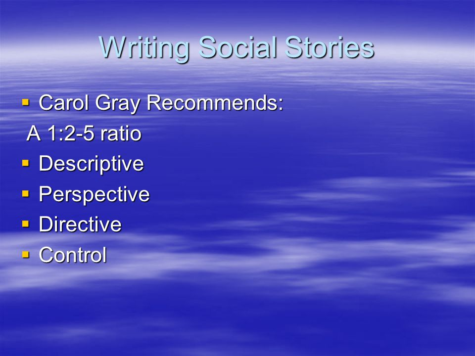 Writing Social Stories  Carol Gray Recommends: A 1:2-5 ratio A 1:2-5 ratio  Descriptive  Perspective  Directive  Control