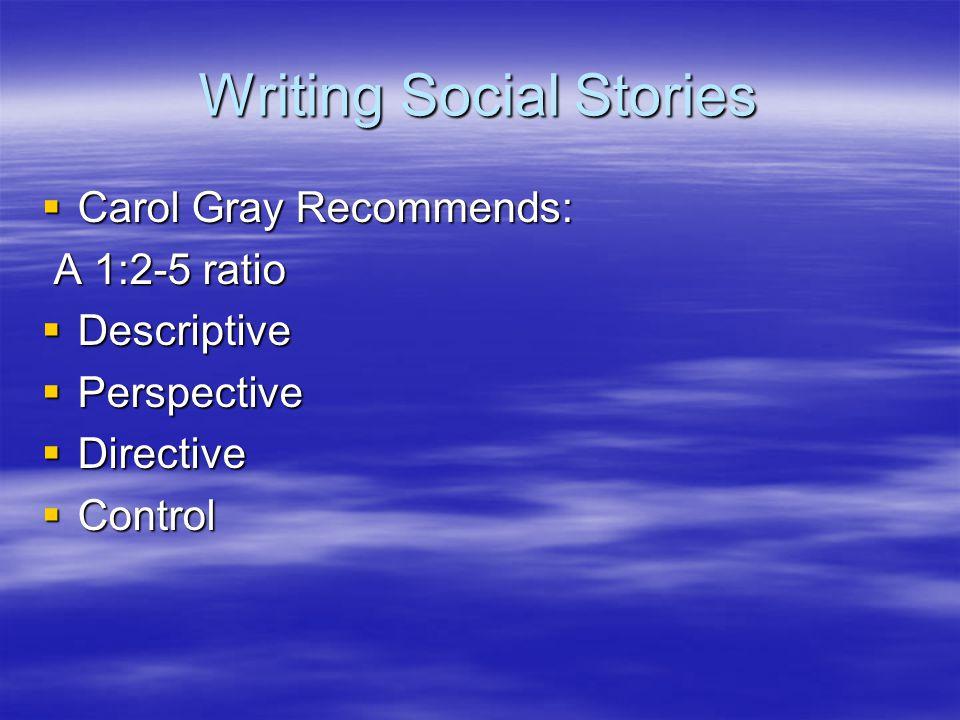 Writing Social Stories  Carol Gray Recommends: A 1:2-5 ratio A 1:2-5 ratio  Descriptive  Perspective  Directive  Control