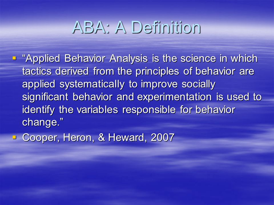 ABA: A Definition  Applied Behavior Analysis is the science in which tactics derived from the principles of behavior are applied systematically to improve socially significant behavior and experimentation is used to identify the variables responsible for behavior change.  Cooper, Heron, & Heward, 2007
