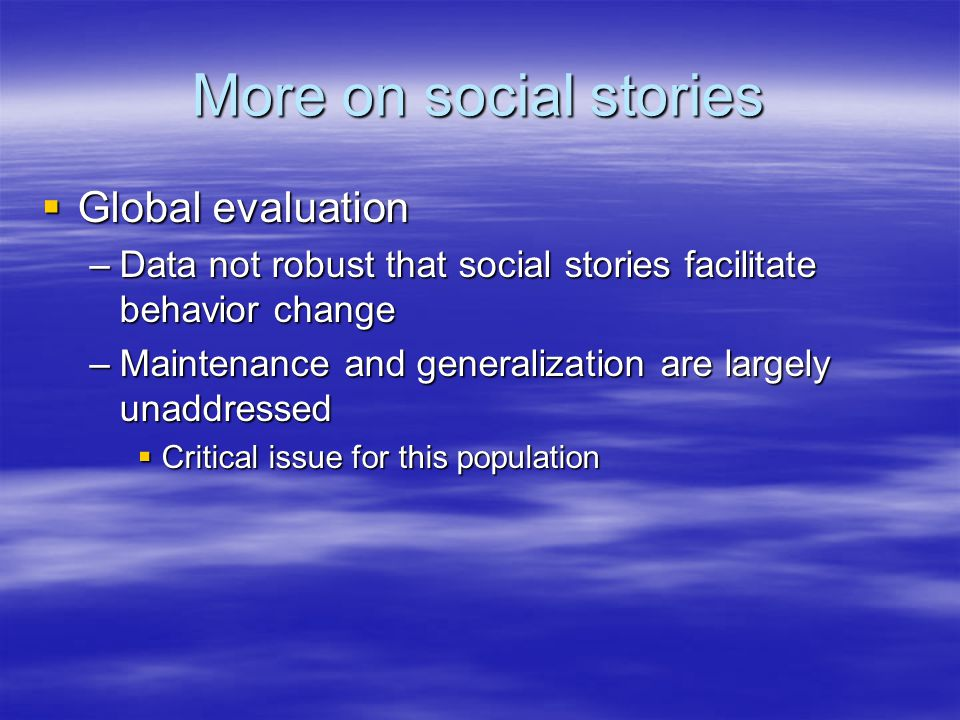 More on social stories  Global evaluation –Data not robust that social stories facilitate behavior change –Maintenance and generalization are largely unaddressed  Critical issue for this population