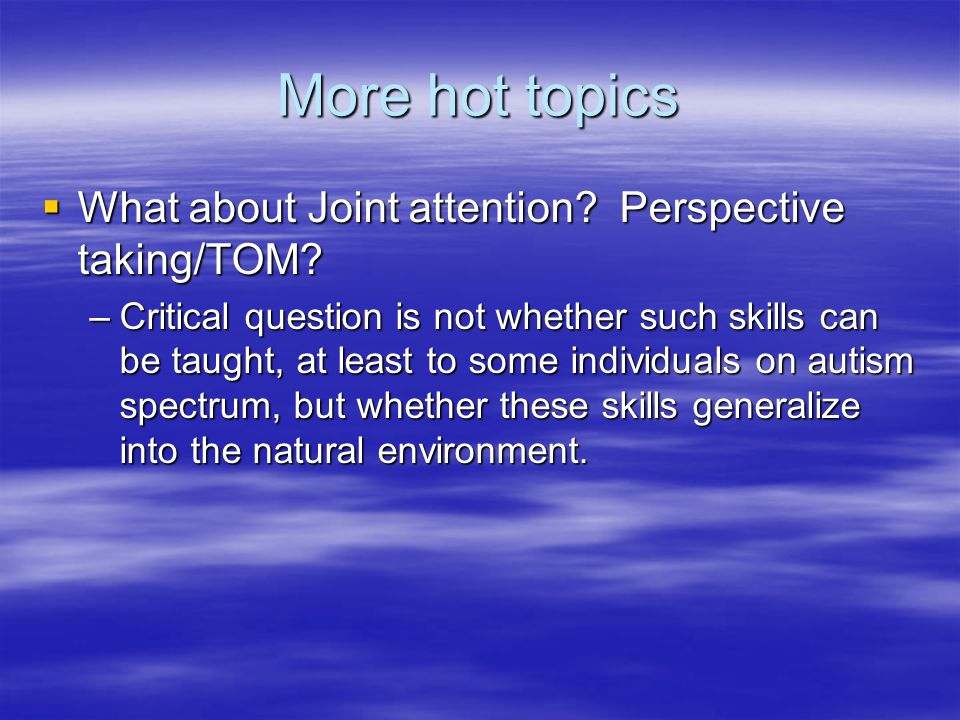 More hot topics  What about Joint attention. Perspective taking/TOM.