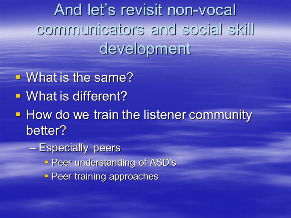 And let's revisit non-vocal communicators and social skill development  What is the same?  What is different?  How do we train the listener communi