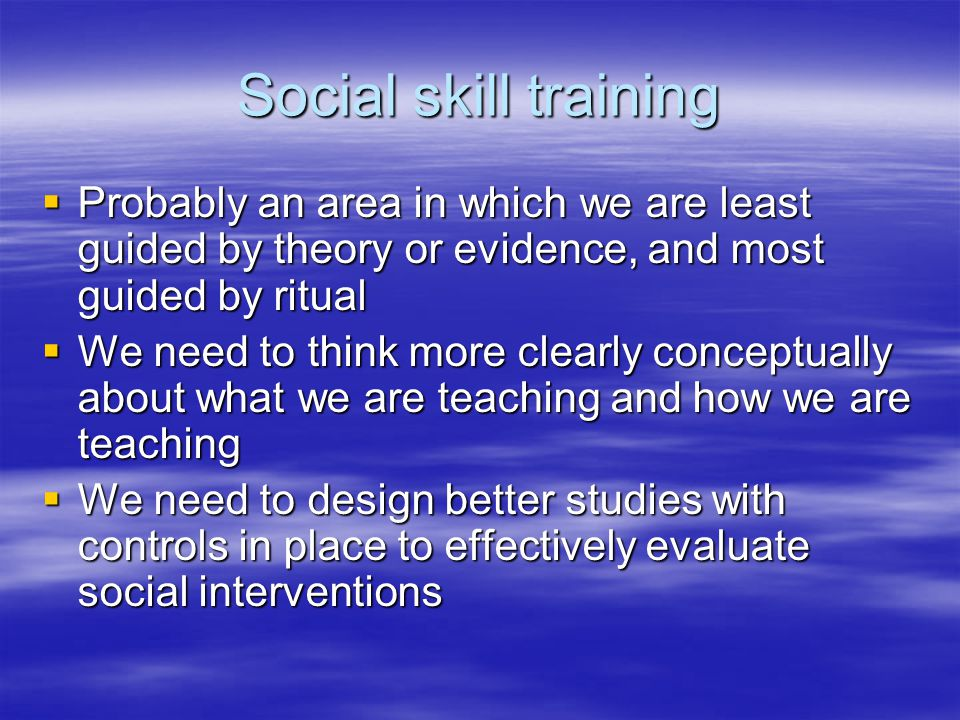 Social skill training  Probably an area in which we are least guided by theory or evidence, and most guided by ritual  We need to think more clearly conceptually about what we are teaching and how we are teaching  We need to design better studies with controls in place to effectively evaluate social interventions