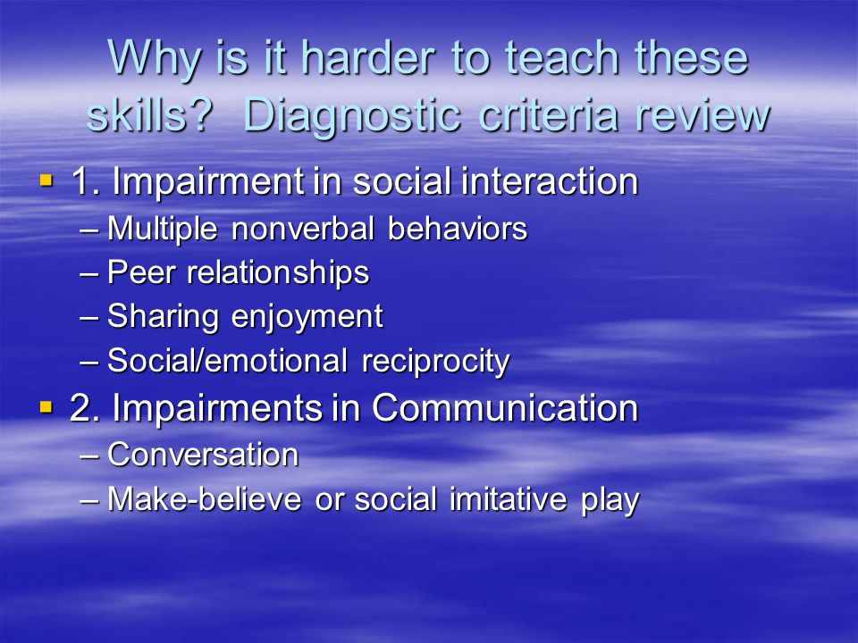Why is it harder to teach these skills. Diagnostic criteria review  1.