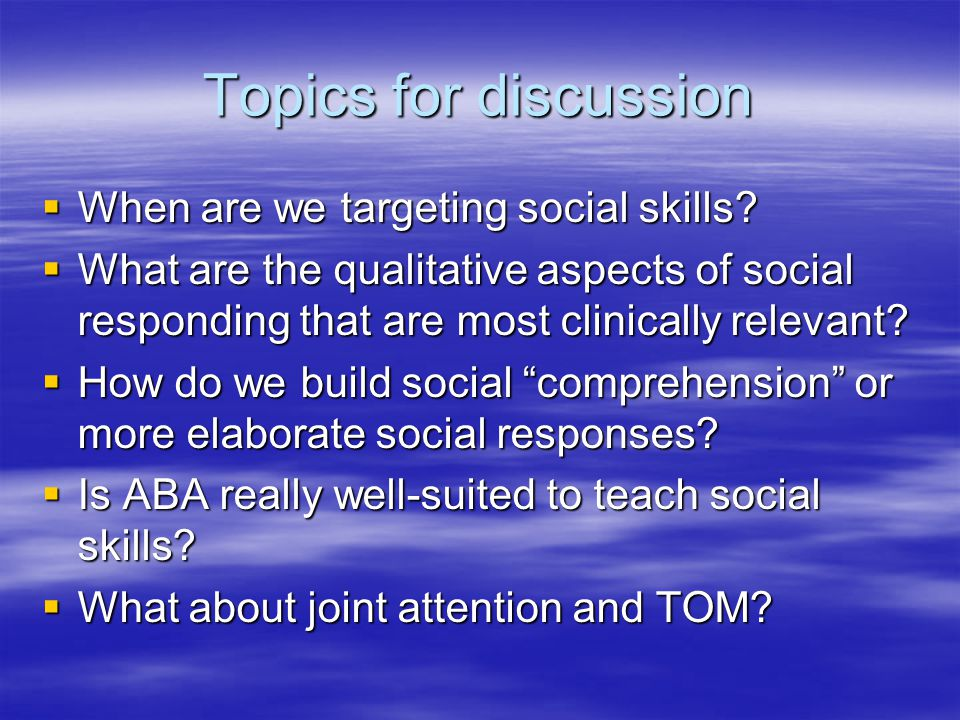 Topics for discussion  When are we targeting social skills.