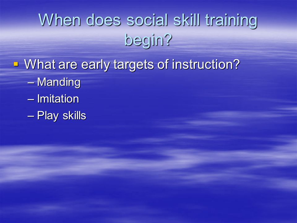 When does social skill training begin?  What are early targets of instruction? –Manding –Imitation –Play skills