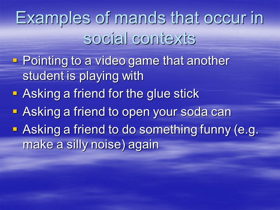 Examples of mands that occur in social contexts  Pointing to a video game that another student is playing with  Asking a friend for the glue stick  Asking a friend to open your soda can  Asking a friend to do something funny (e.g.