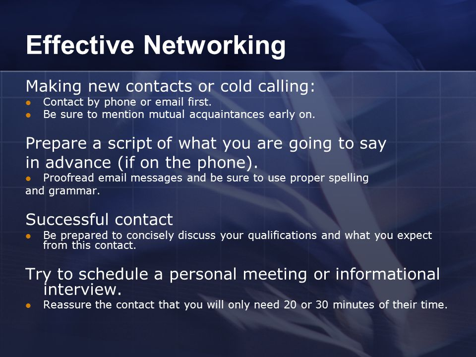 Effective Networking Making new contacts or cold calling: Contact by phone or email first. Be sure to mention mutual acquaintances early on. Prepare a