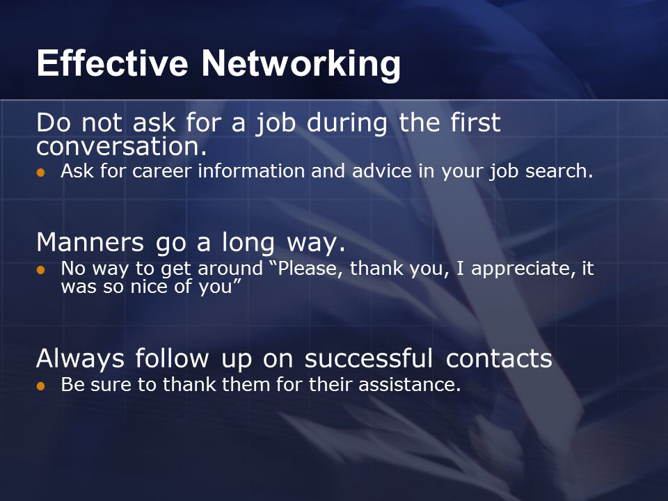 Effective Networking Do not ask for a job during the first conversation. Ask for career information and advice in your job search. Manners go a long w