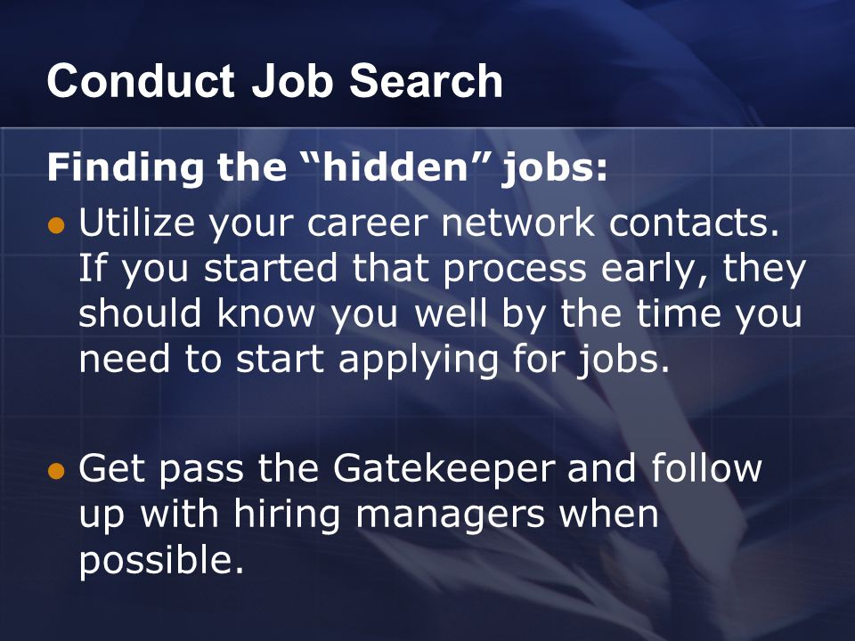 "Conduct Job Search Finding the ""hidden"" jobs: Utilize your career network contacts. If you started that process early, they should know you well by th"