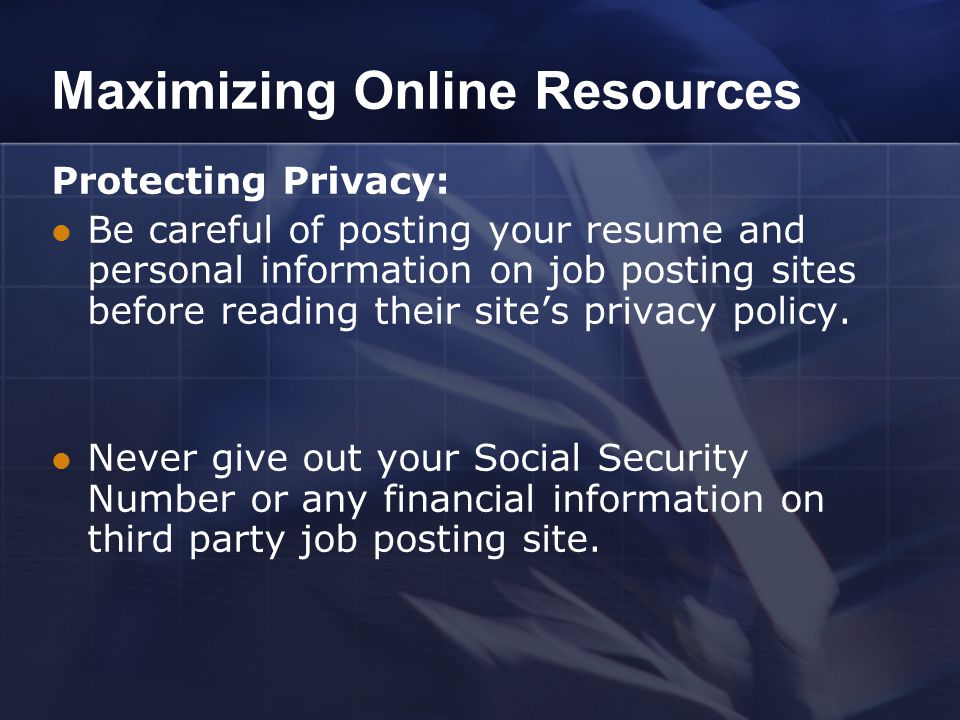 Maximizing Online Resources Protecting Privacy: Be careful of posting your resume and personal information on job posting sites before reading their site's privacy policy.