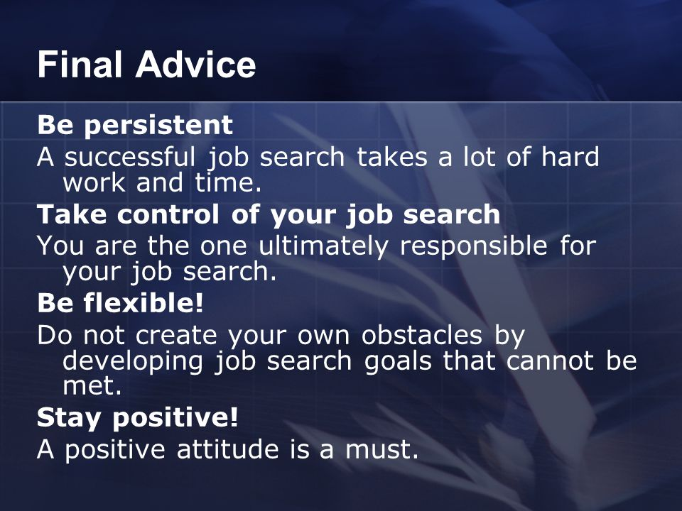 Final Advice Be persistent A successful job search takes a lot of hard work and time. Take control of your job search You are the one ultimately respo