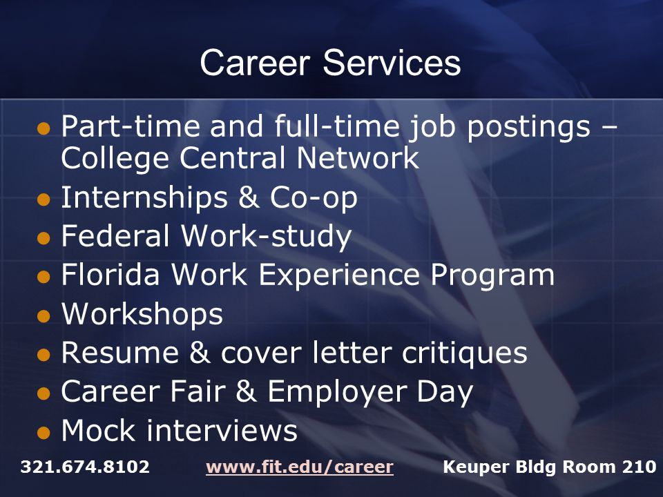 Career Services Part-time and full-time job postings – College Central Network Internships & Co-op Federal Work-study Florida Work Experience Program Workshops Resume & cover letter critiques Career Fair & Employer Day Mock interviews 321.674.8102 www.fit.edu/career Keuper Bldg Room 210www.fit.edu/career