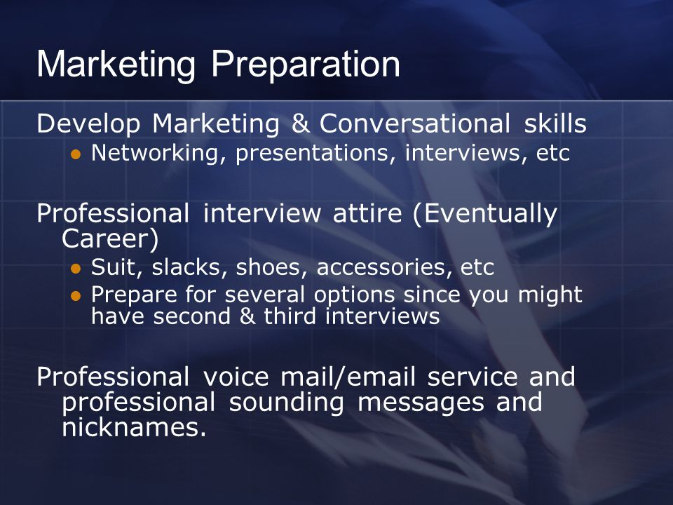 Marketing Preparation Develop Marketing & Conversational skills Networking, presentations, interviews, etc Professional interview attire (Eventually Career) Suit, slacks, shoes, accessories, etc Prepare for several options since you might have second & third interviews Professional voice mail/email service and professional sounding messages and nicknames.