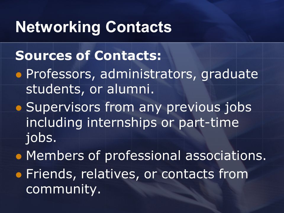 Networking Contacts Sources of Contacts: Professors, administrators, graduate students, or alumni. Supervisors from any previous jobs including intern