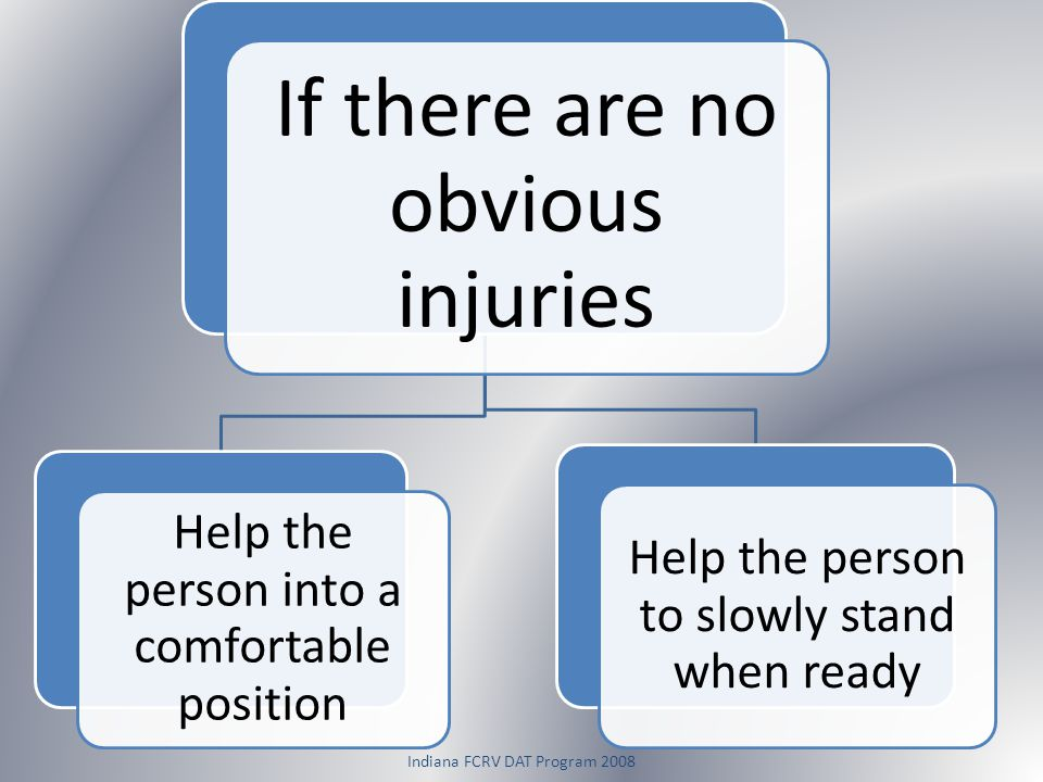 Indiana FCRV DAT Program 2008 If there are no obvious injuries Help the person into a comfortable position Help the person to slowly stand when ready