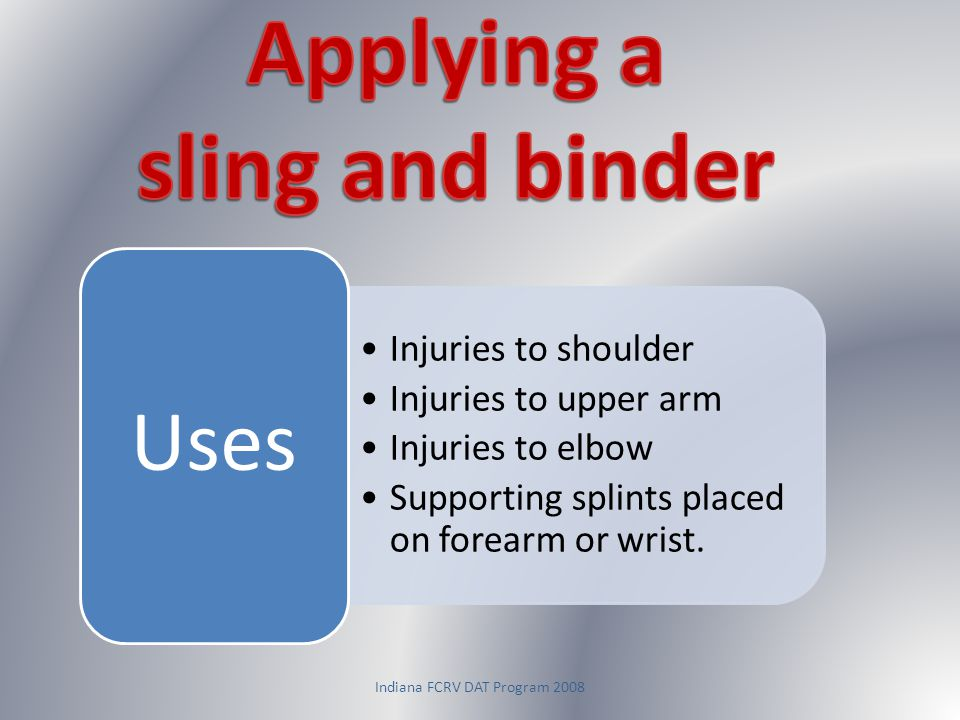 Indiana FCRV DAT Program 2008 Injuries to shoulder Injuries to upper arm Injuries to elbow Supporting splints placed on forearm or wrist. Uses