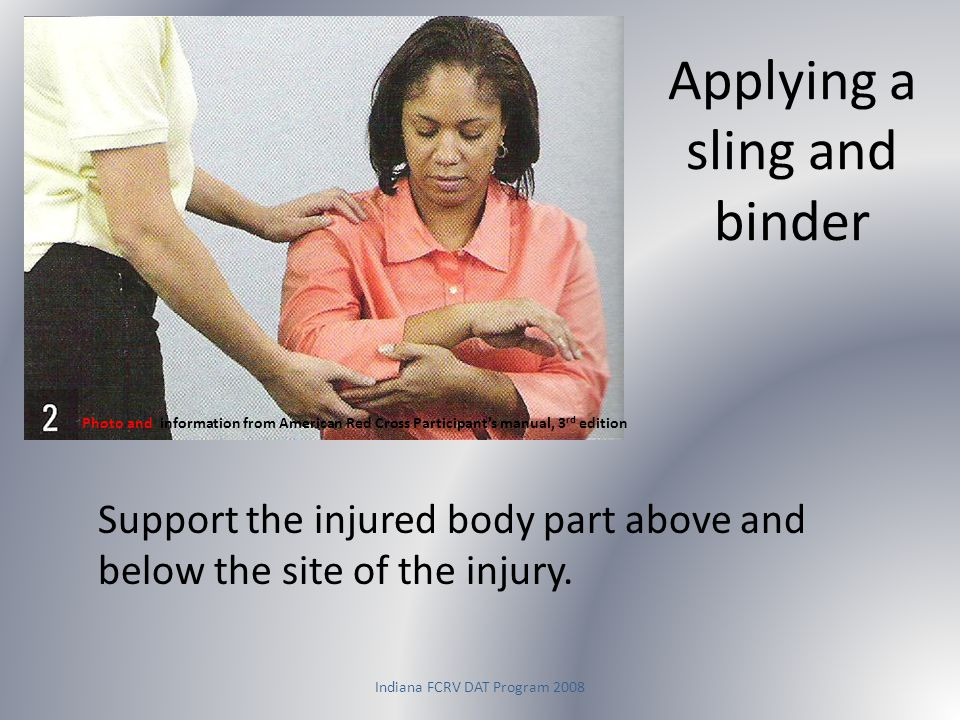 Indiana FCRV DAT Program 2008 Applying a sling and binder Photo and information from American Red Cross Participant's manual, 3 rd edition Support the