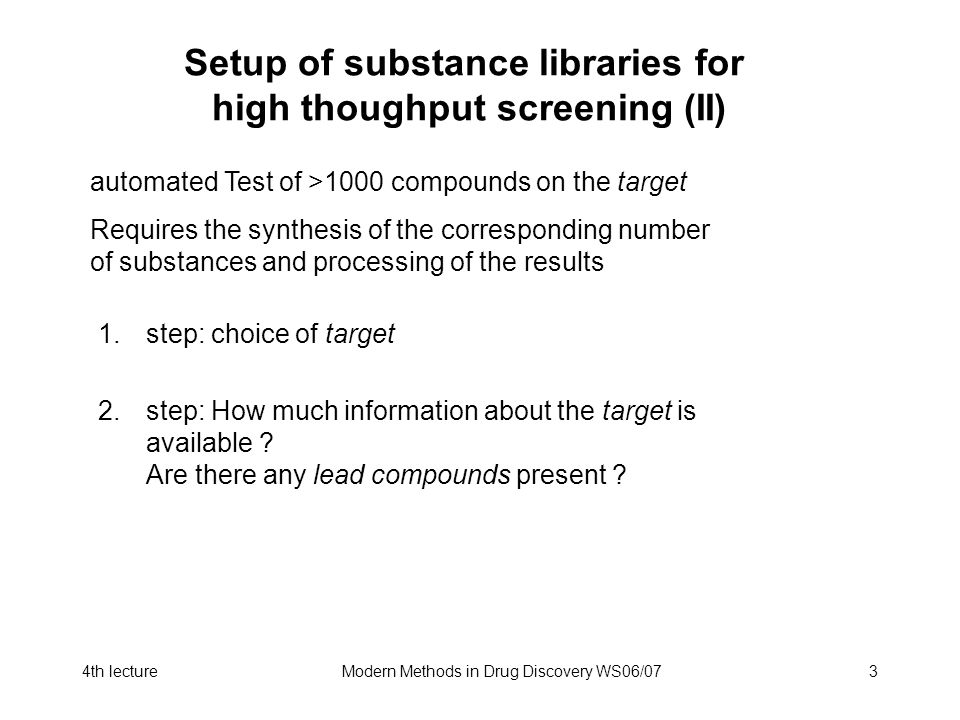 4th lectureModern Methods in Drug Discovery WS06/073 Setup of substance libraries for high thoughput screening (II) automated Test of >1000 compounds on the target Requires the synthesis of the corresponding number of substances and processing of the results 1.step: choice of target 2.step: How much information about the target is available .