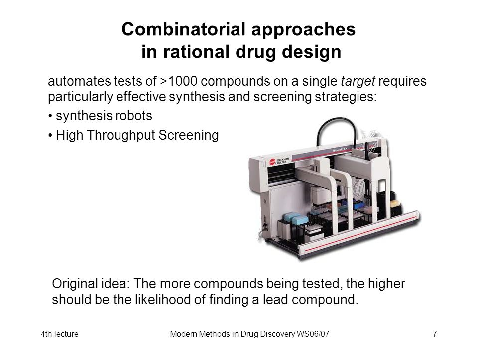 4th lectureModern Methods in Drug Discovery WS06/077 Combinatorial approaches in rational drug design automates tests of >1000 compounds on a single target requires particularly effective synthesis and screening strategies: synthesis robots High Throughput Screening Original idea: The more compounds being tested, the higher should be the likelihood of finding a lead compound.