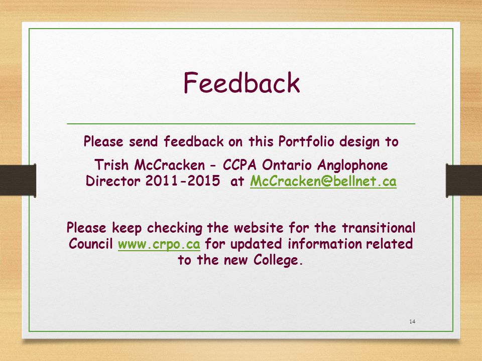 Feedback Please send feedback on this Portfolio design to Trish McCracken - CCPA Ontario Anglophone Director 2011-2015 at McCracken@bellnet.caMcCracken@bellnet.ca Please keep checking the website for the transitional Council www.crpo.ca for updated information related to the new College.www.crpo.ca 14