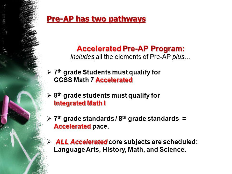 Pre-AP has two pathways Accelerated Pre-AP Program: Accelerated Pre-AP Program: includes all the elements of Pre-AP plus… Accelerated  7 th grade Stu