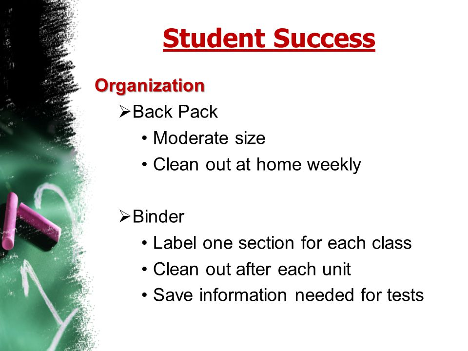 Student Success Organization  Back Pack Moderate size Clean out at home weekly  Binder Label one section for each class Clean out after each unit Sa