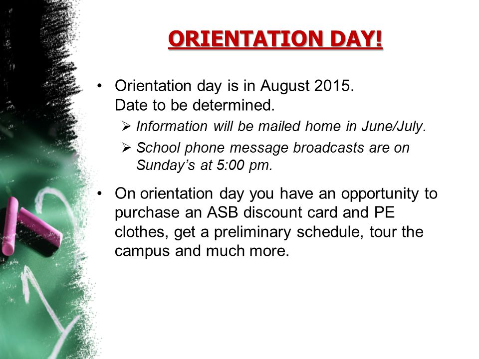 ORIENTATION DAY! Orientation day is in August 2015. Date to be determined.  Information will be mailed home in June/July.  School phone message broa