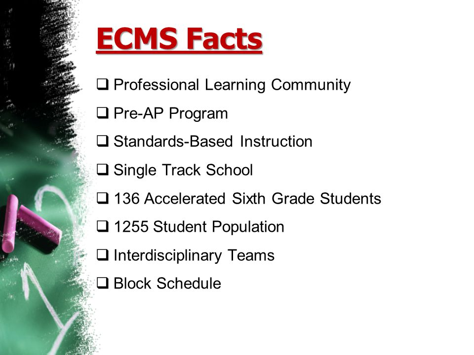 ECMS Facts  Professional Learning Community  Pre-AP Program  Standards-Based Instruction  Single Track School  136 Accelerated Sixth Grade Studen