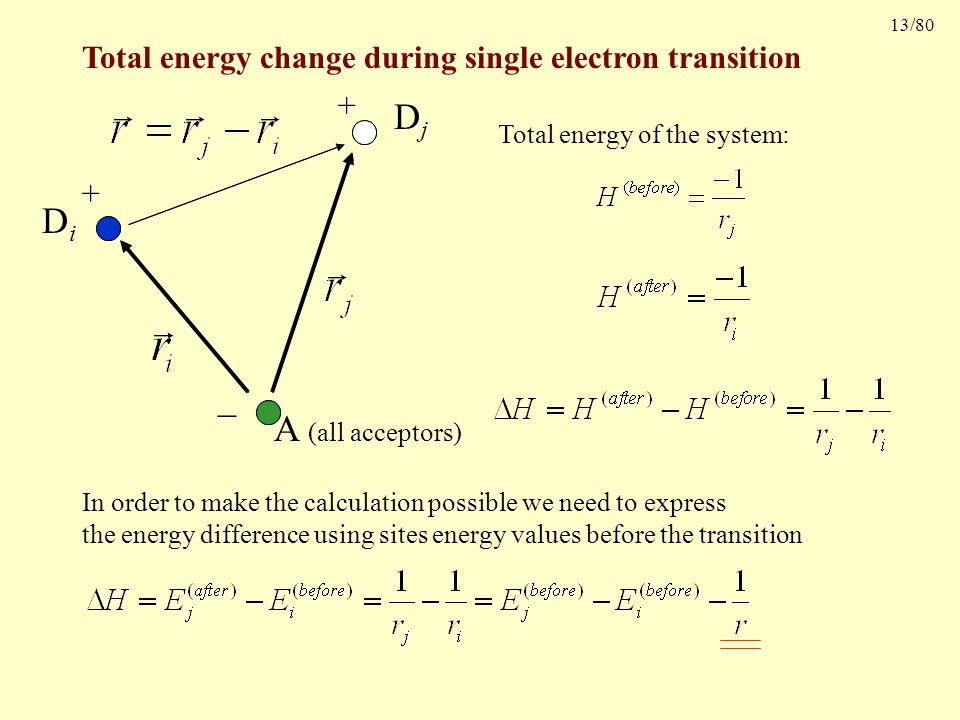 13/80 Total energy change during single electron transition A (all acceptors) DiDi DjDj Site energies + + Total energy of the system: In order to make the calculation possible we need to express the energy difference using sites energy values before the transition _