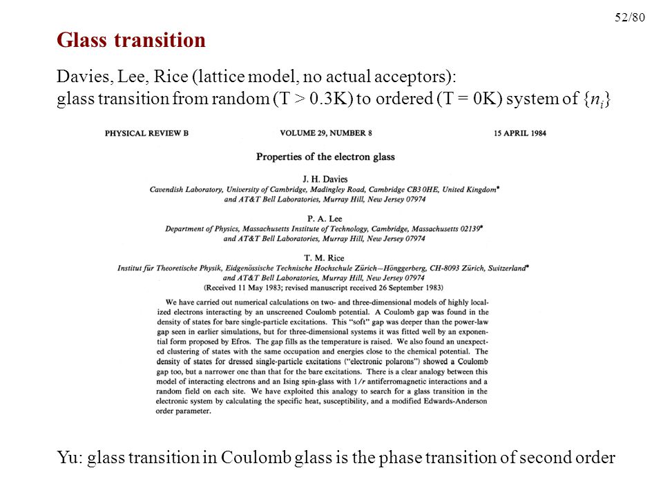52/80 Glass transition Davies, Lee, Rice (lattice model, no actual acceptors): glass transition from random (T > 0.3K) to ordered (T = 0K) system of {n i } Yu: glass transition in Coulomb glass is the phase transition of second order