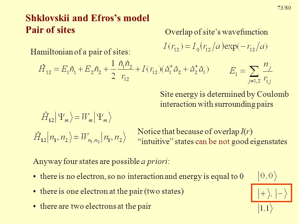 73/80 Shklovskii and Efros's model Pair of sites Hamiltonian of a pair of sites: Site energy is determined by Coulomb interaction with surrounding pairs Overlap of site's wavefunction Notice that because of overlap I(r) intuitive states can be not good eigenstates Anyway four states are possible a priori: there is no electron, so no interaction and energy is equal to 0 there is one electron at the pair (two states) there are two electrons at the pair