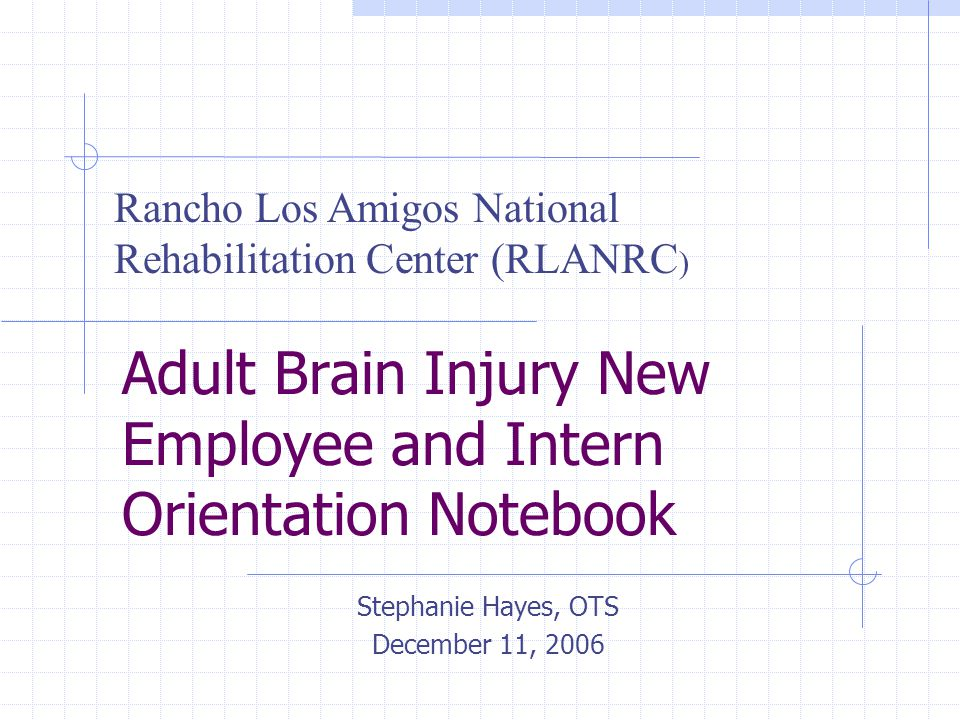 Adult Brain Injury New Employee and Intern Orientation Notebook Stephanie Hayes, OTS December 11, 2006 Rancho Los Amigos National Rehabilitation Center (RLANRC )