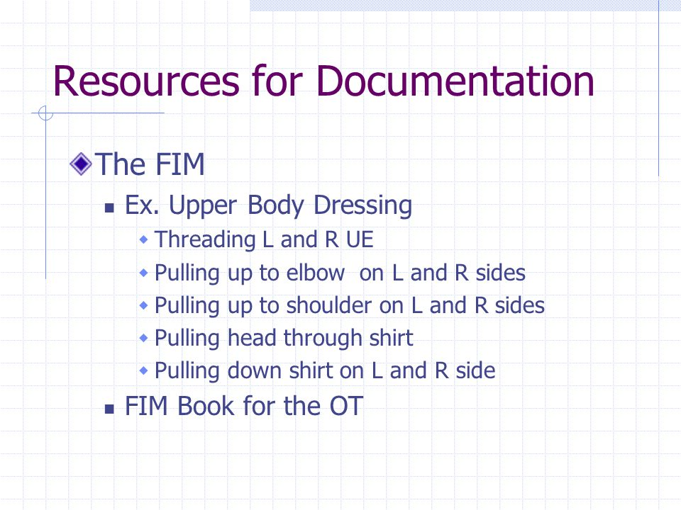 Resources for Documentation The FIM Ex. Upper Body Dressing  Threading L and R UE  Pulling up to elbow on L and R sides  Pulling up to shoulder on