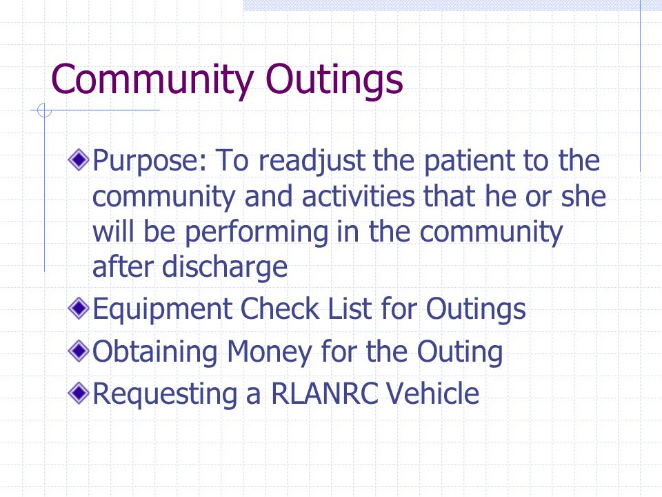 Community Outings Purpose: To readjust the patient to the community and activities that he or she will be performing in the community after discharge