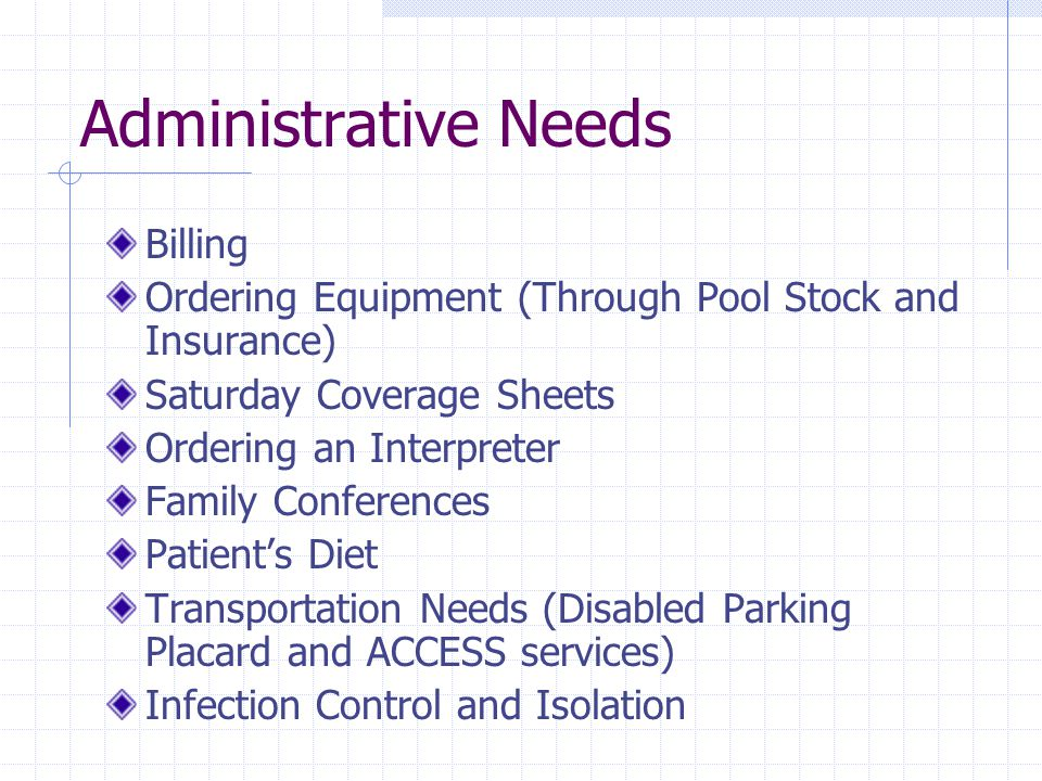 Administrative Needs Billing Ordering Equipment (Through Pool Stock and Insurance) Saturday Coverage Sheets Ordering an Interpreter Family Conferences Patient's Diet Transportation Needs (Disabled Parking Placard and ACCESS services) Infection Control and Isolation