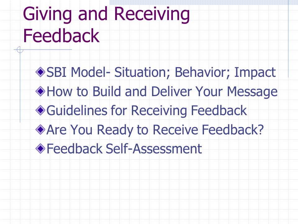 Giving and Receiving Feedback SBI Model- Situation; Behavior; Impact How to Build and Deliver Your Message Guidelines for Receiving Feedback Are You Ready to Receive Feedback.