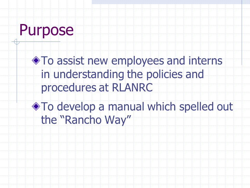 "Purpose To assist new employees and interns in understanding the policies and procedures at RLANRC To develop a manual which spelled out the ""Rancho W"