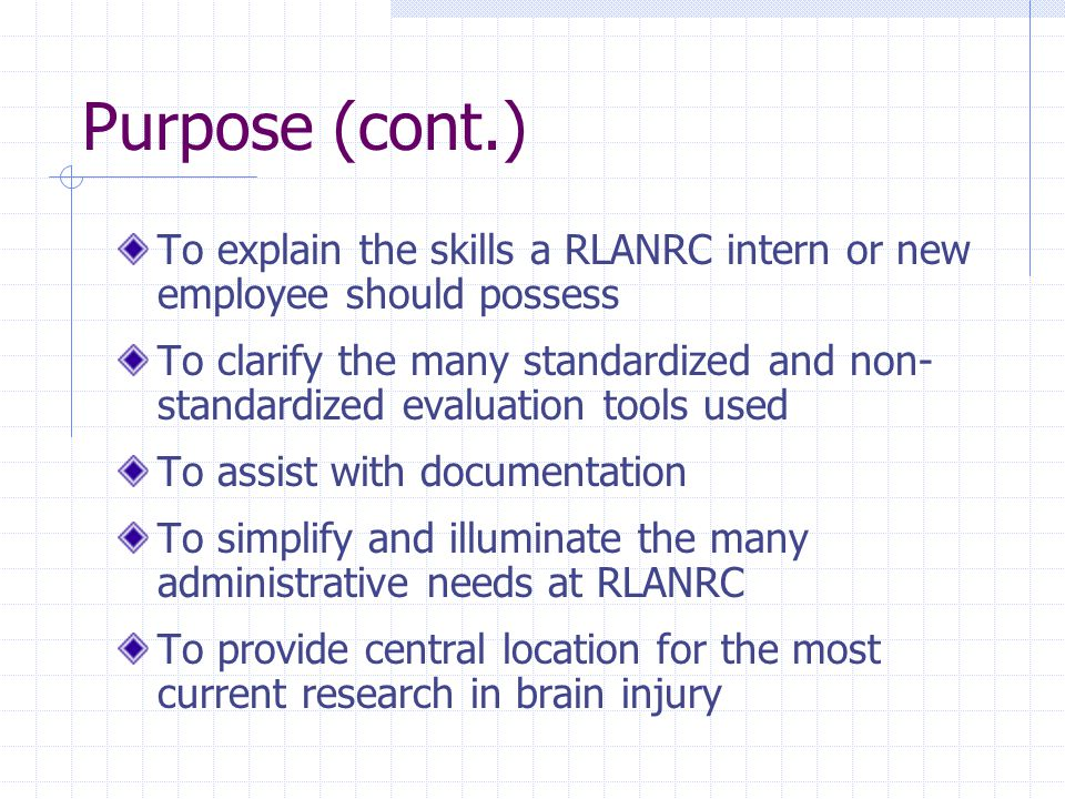 Purpose (cont.) To explain the skills a RLANRC intern or new employee should possess To clarify the many standardized and non- standardized evaluation tools used To assist with documentation To simplify and illuminate the many administrative needs at RLANRC To provide central location for the most current research in brain injury