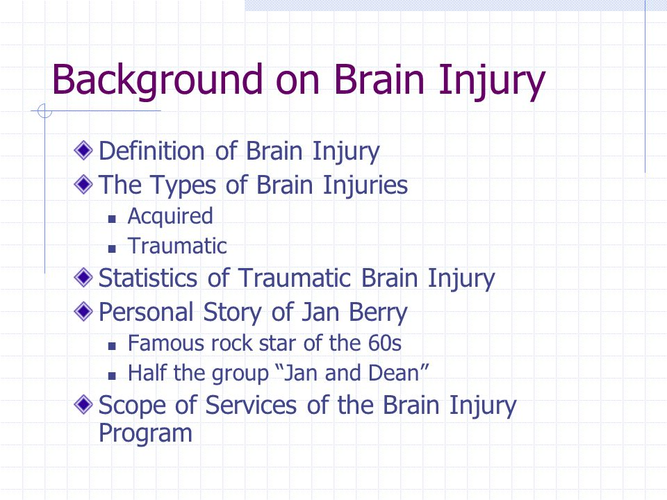 Background on Brain Injury Definition of Brain Injury The Types of Brain Injuries Acquired Traumatic Statistics of Traumatic Brain Injury Personal Story of Jan Berry Famous rock star of the 60s Half the group Jan and Dean Scope of Services of the Brain Injury Program