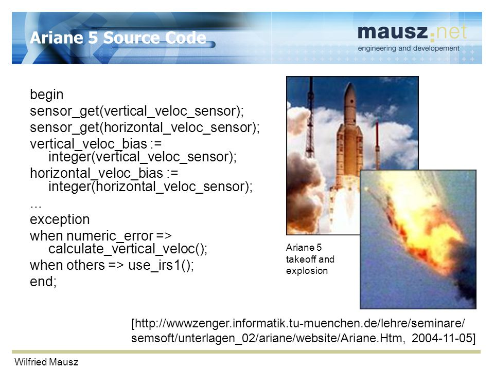 Wilfried Mausz Ariane 5 Source Code begin sensor_get(vertical_veloc_sensor); sensor_get(horizontal_veloc_sensor); vertical_veloc_bias := integer(vertical_veloc_sensor); horizontal_veloc_bias := integer(horizontal_veloc_sensor);...