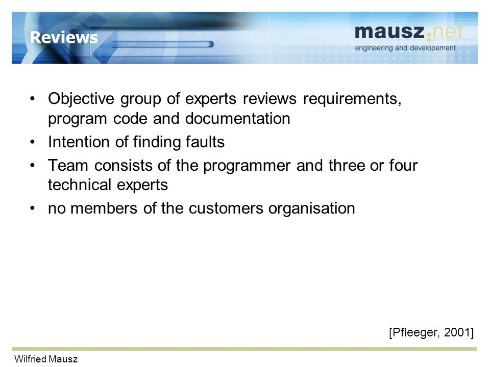 Wilfried Mausz Reviews Objective group of experts reviews requirements, program code and documentation Intention of finding faults Team consists of th