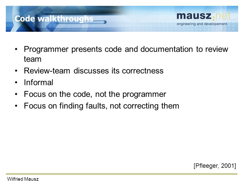 Wilfried Mausz Code walkthroughs Programmer presents code and documentation to review team Review-team discusses its correctness Informal Focus on the