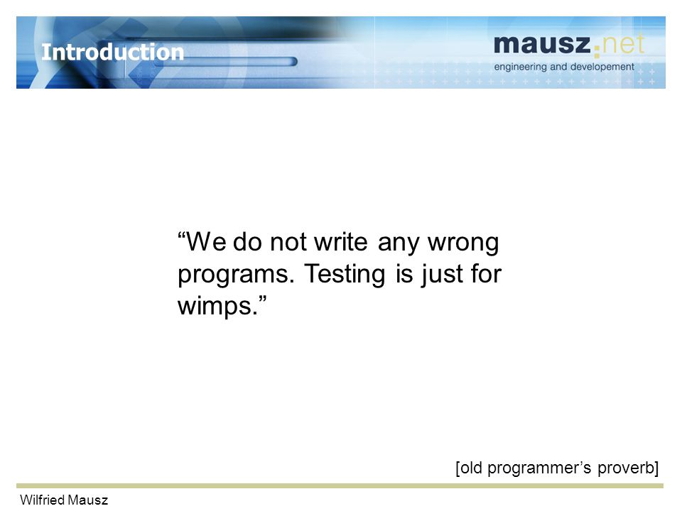 "Wilfried Mausz Introduction ""We do not write any wrong programs. Testing is just for wimps."" [old programmer's proverb]"