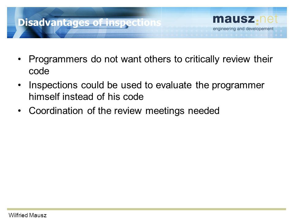 Wilfried Mausz Disadvantages of inspections Programmers do not want others to critically review their code Inspections could be used to evaluate the p