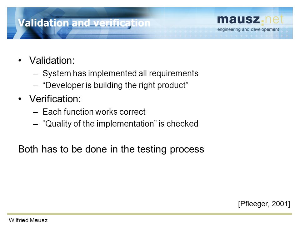 "Wilfried Mausz Validation and verification Validation: –System has implemented all requirements –""Developer is building the right product"" Verificatio"