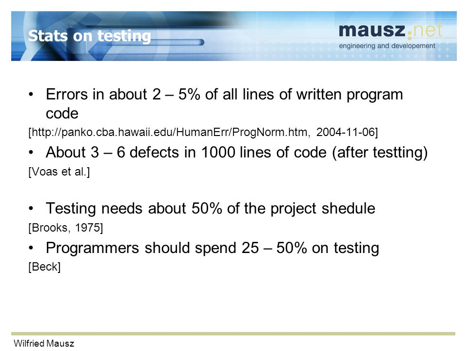 Wilfried Mausz Stats on testing Errors in about 2 – 5% of all lines of written program code [http://panko.cba.hawaii.edu/HumanErr/ProgNorm.htm, 2004-11-06] About 3 – 6 defects in 1000 lines of code (after testting) [Voas et al.] Testing needs about 50% of the project shedule [Brooks, 1975] Programmers should spend 25 – 50% on testing [Beck]